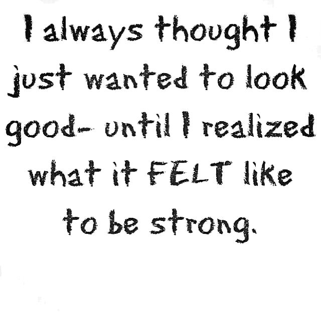 i always thought I just wanted to look good - until I realized what it FELT like to be strong.