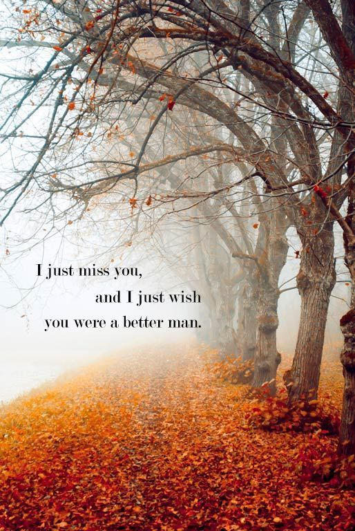 """I just miss you, and I just wish you were a better man."" Too bad you never will be a better man."