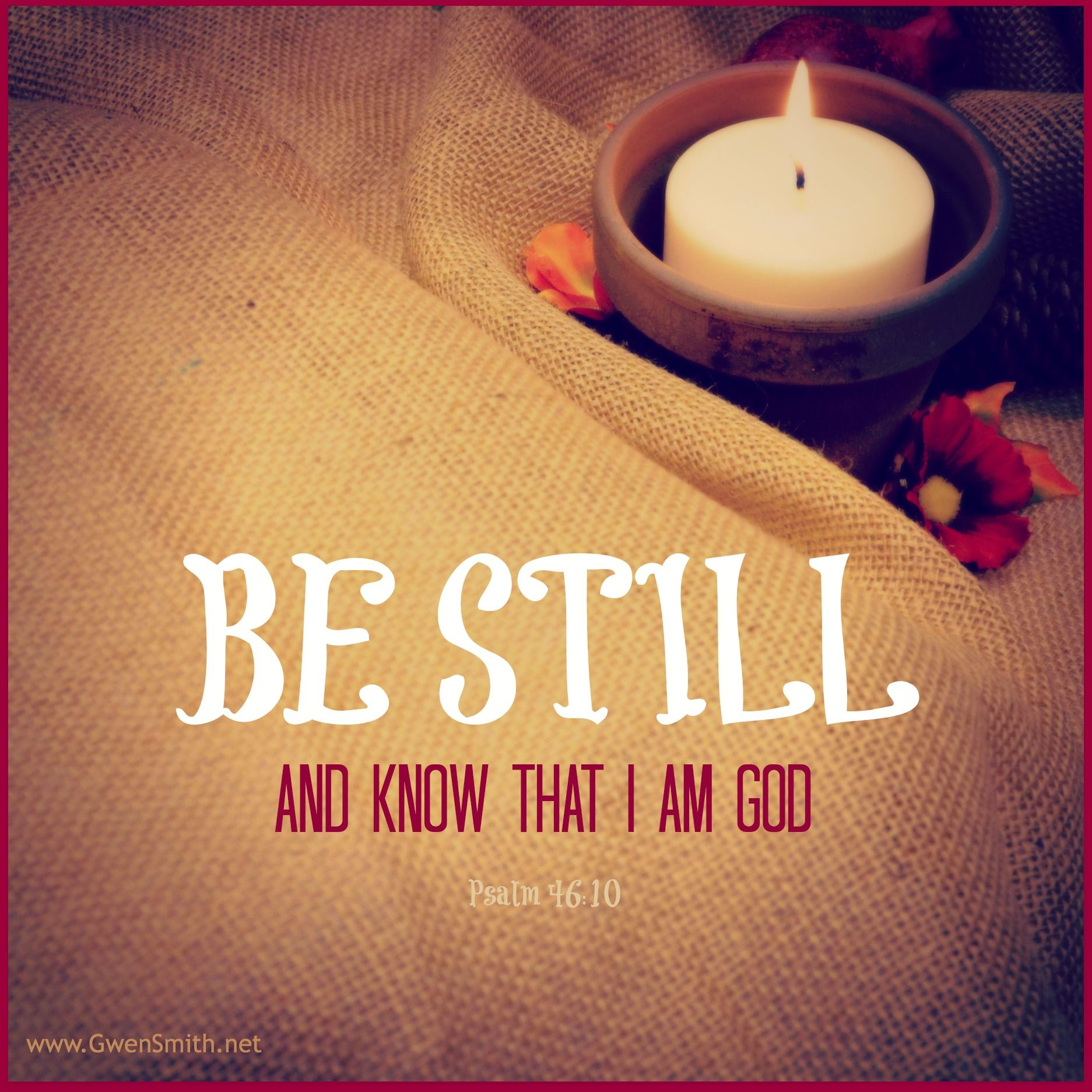 Be Still. Psalm 46:10 // www.GwenSmith.net