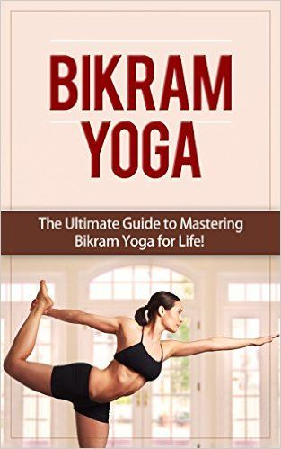 bikram yoga the ultimate guide to mastering bikram yoga