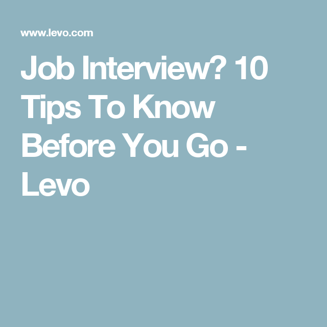 job interview 10 tips to know before you go levo