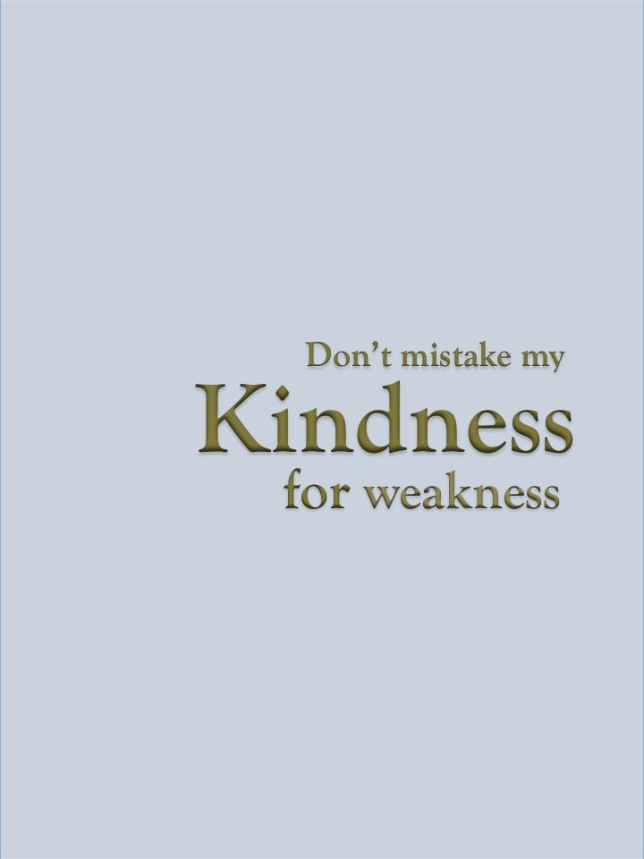 Dont Mistake My Kindness For Weakness Inspire Me Quotes