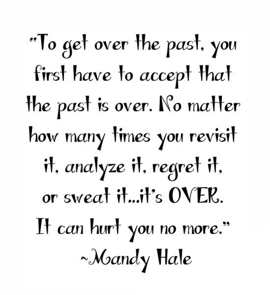 To Get Over The Past You First Have To Accept That The Past Is Over