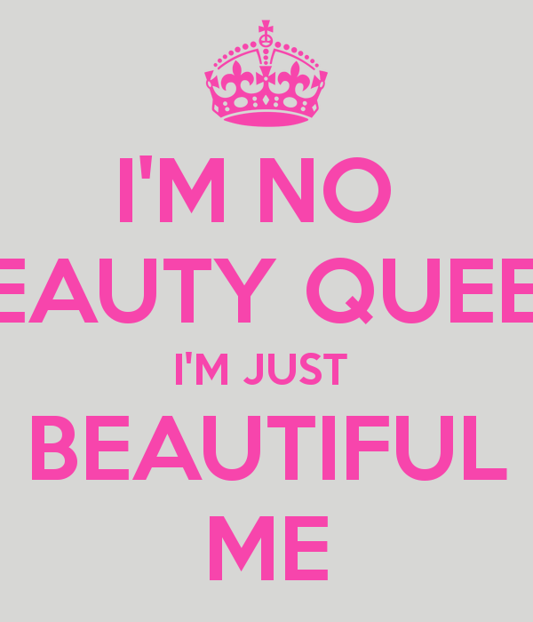 Im No Beauty Queen Im Just Beautiful Me Beauty Queens Beauty Beautiful