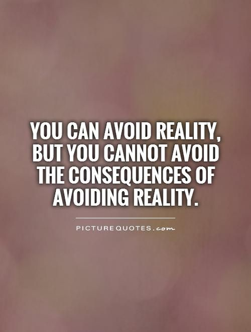 Reality Quotes Gorgeous You Can Avoid Reality But You Cannot Avoid The Consequences Of