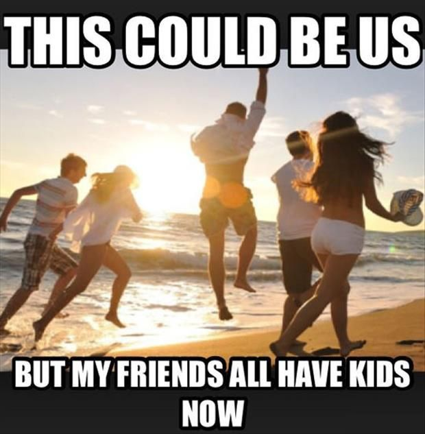 This Could Be Us But All Of My Friends Have Kids Not Having Kids Funny Pictures Funny Memes