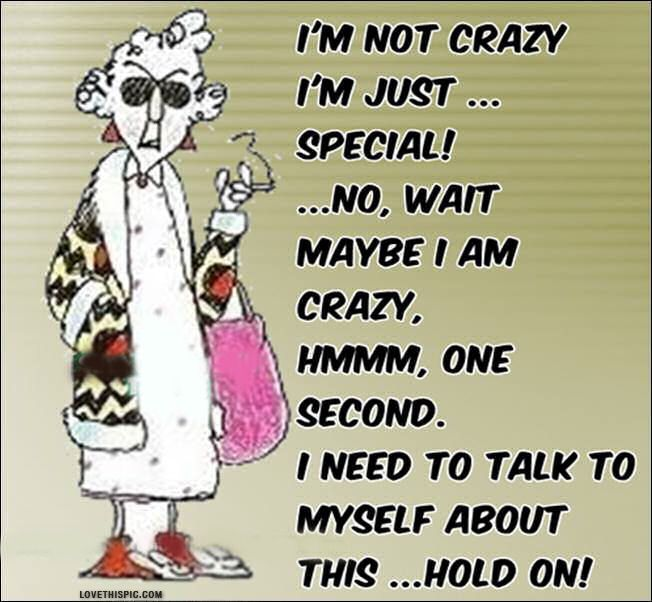 Maybe I Am Crazy Funny Quotes Funny Quote Funny Quotes Maxine Birthday Quotes Funny Weird Quotes Funny Older Quotes