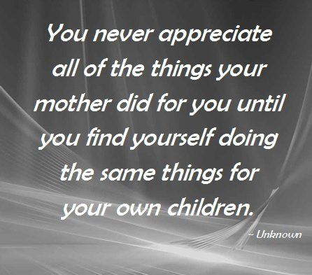 You Never Appreciate All Of The Things Your Mother Did For You Until You Find Yourself Doing The Same Things Fo Quotes About Motherhood Mommy Quotes Mom Quotes