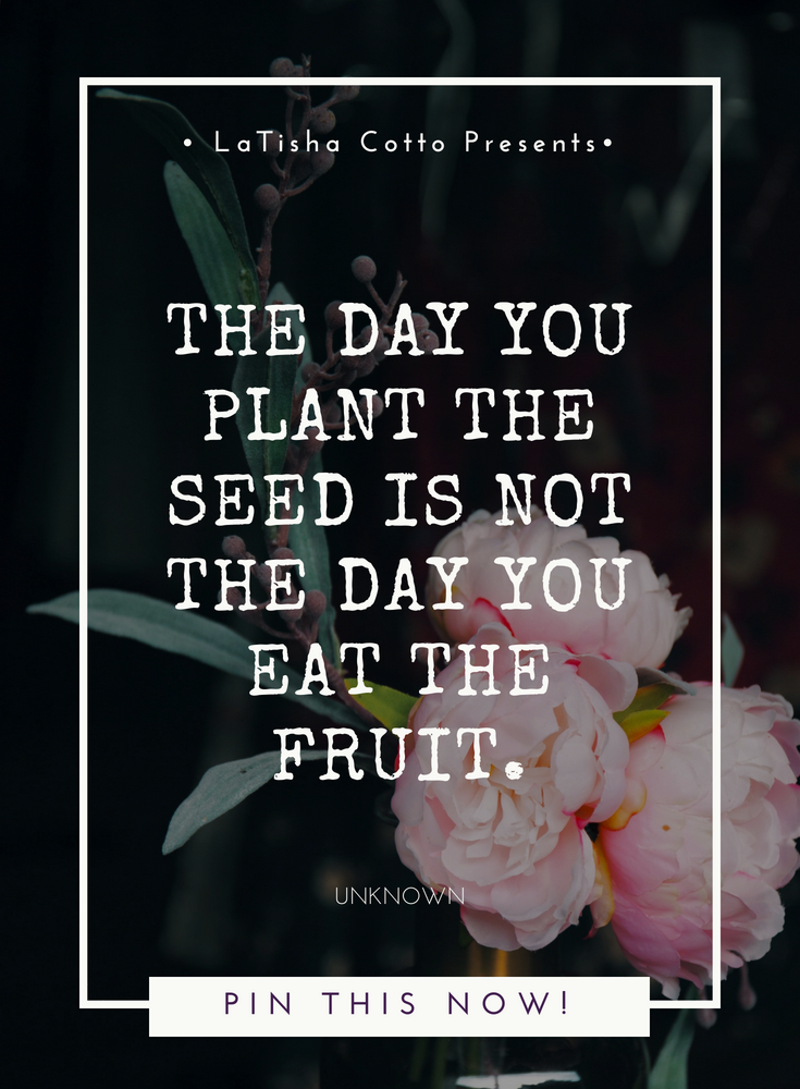 The day you plant the seed is not the day you eat the fruit. Forget about  it. Let it grow.