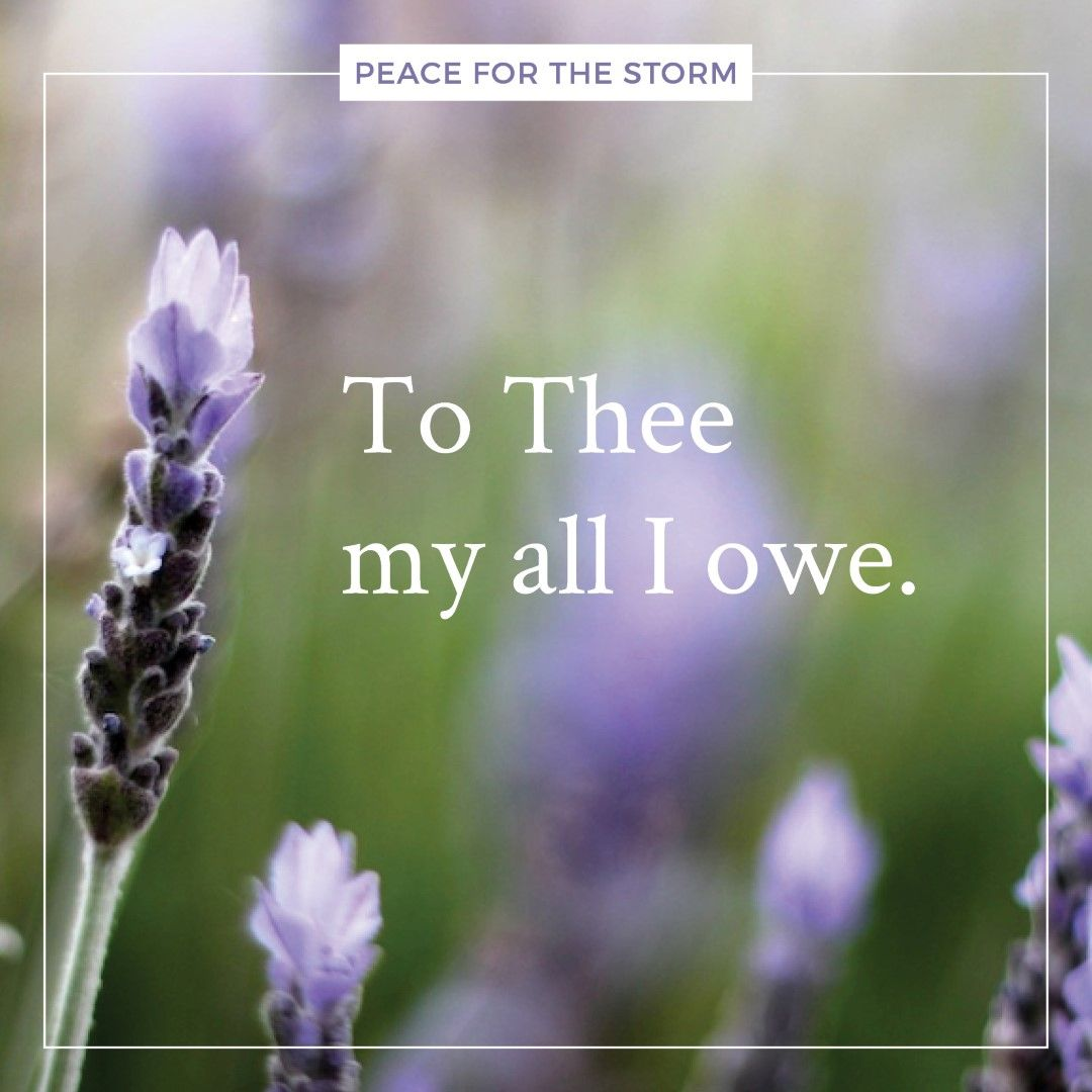 My Maker and my King / To Thee my all I owe / Thy sovereign bounty is the spring / Whence all my blessings flow.