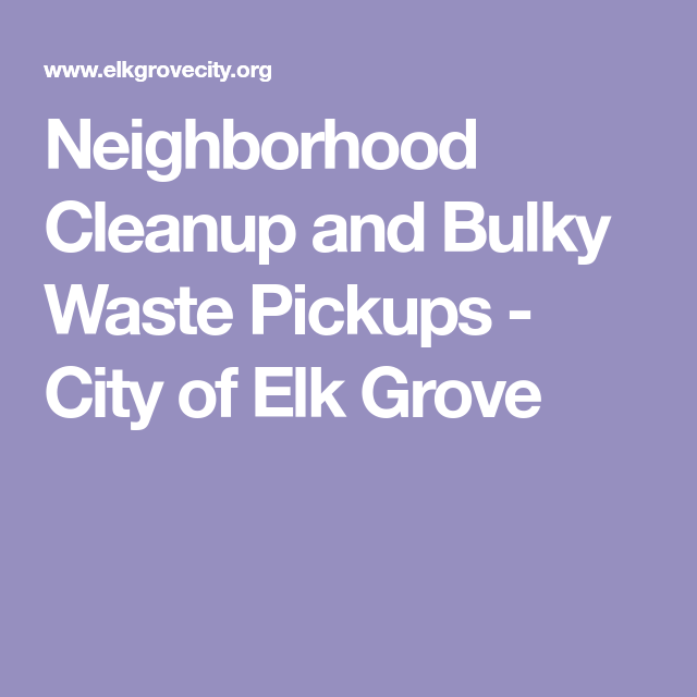 Neighborhood Cleanup And Bulky Waste Pickups City Of Elk Grove Garbage Recycling The Neighbourhood Clean Up