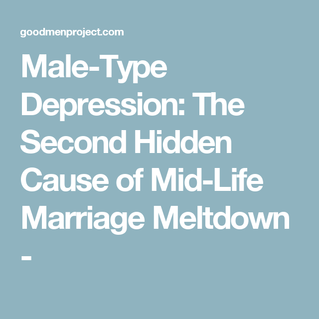 Male-Type Depression: The Second Hidden Cause of Mid-Life Marriage Meltdown -