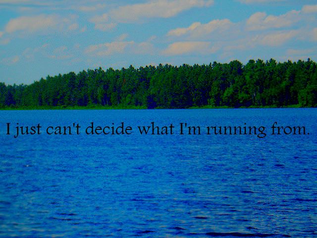 I just can't decide what I'm running from. <3