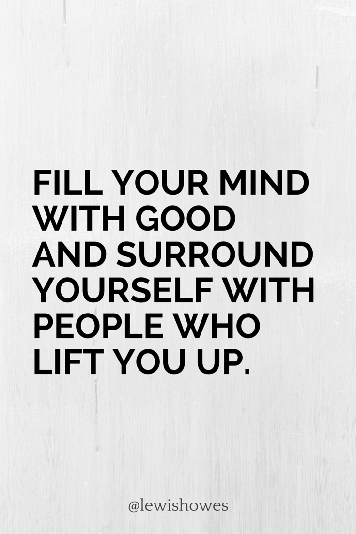 Fill Your Mind With Good And Surround Yourself With People Who Lift
