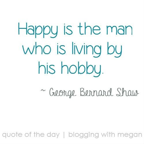 happy is the man who is living by his hobby george bernard shaw  happy is the man who is living by his hobby george bernard shaw