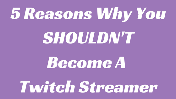 5 Reasons Why You Shouldn T Become A Twitch Streamer Twitch How To Become Self Improvement