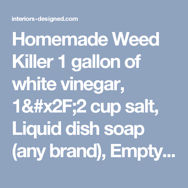 Homemade Weed Killer 1 gallon of white vinegar, 1/2 cup salt, Liquid dish soap (any brand), Empty spray bottle. Put salt in the empty spray bottle and fill it the rest of the way up with white vinegar. Add a squirt of liquid dish soap. This solution works best if you use it on a hot day. Spray it on the weeds in the morning, and as it heats up it will do its work. - interiors-designed.com