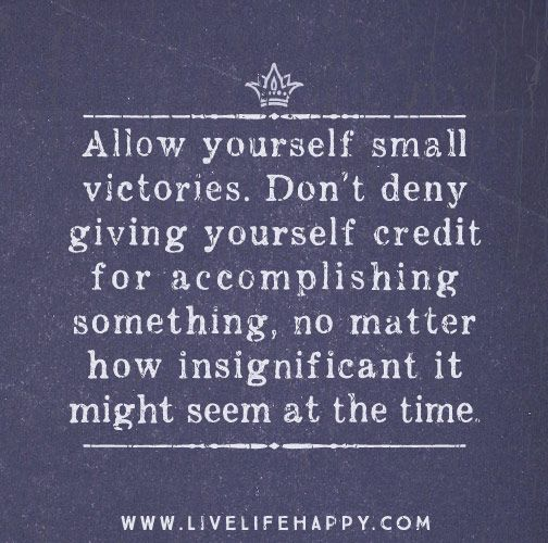 Allow Yourself Small Victories Don T Deny Giving Yourself Credit For Accomplishing Something No Matter How Insignificant It Might Seem At The Time Words J Words Daily Quotes