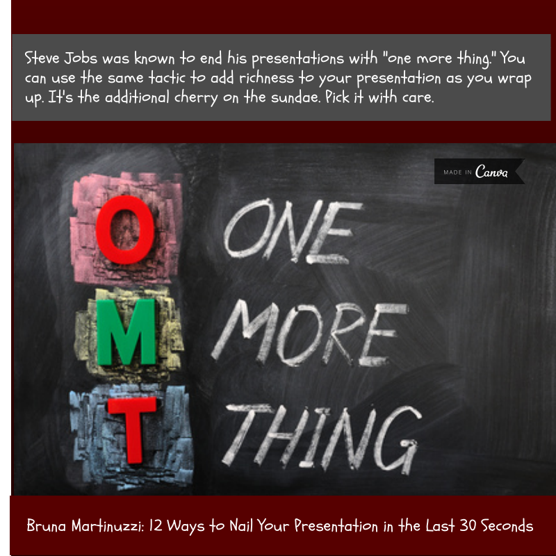 """End your presentation with """"One More Thing"""" as Steve Jobs used to do. *From my article: 12 Ways to Nail Your Presentation in the Last 30 Seconds"""" https://www.americanexpress.com/us/small-business/openforum/articles/12-ways-to-nail-your-presentation-in-the-last-30-seconds/"""