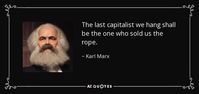 The Last Capitalist We Hang Shall Be The One Who Sold Us The Rope Karl Marx Author Of Capital And The Communist Manifesto Karl Marx Karl Criticism Quotes