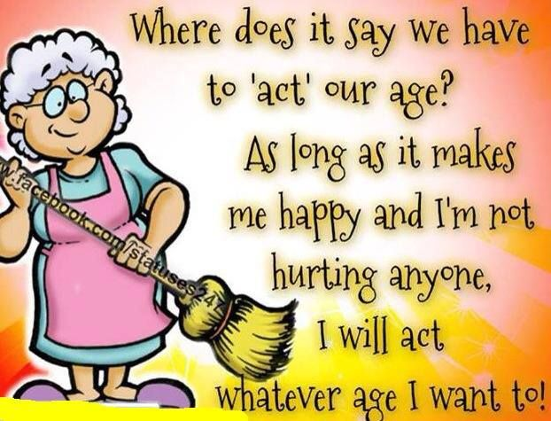 Act Our Age Well I Act My Age Even Though The Age Of My Physical Body Differs Lol Inspirerende Citaten Grappige Citaten Grappige Teksten