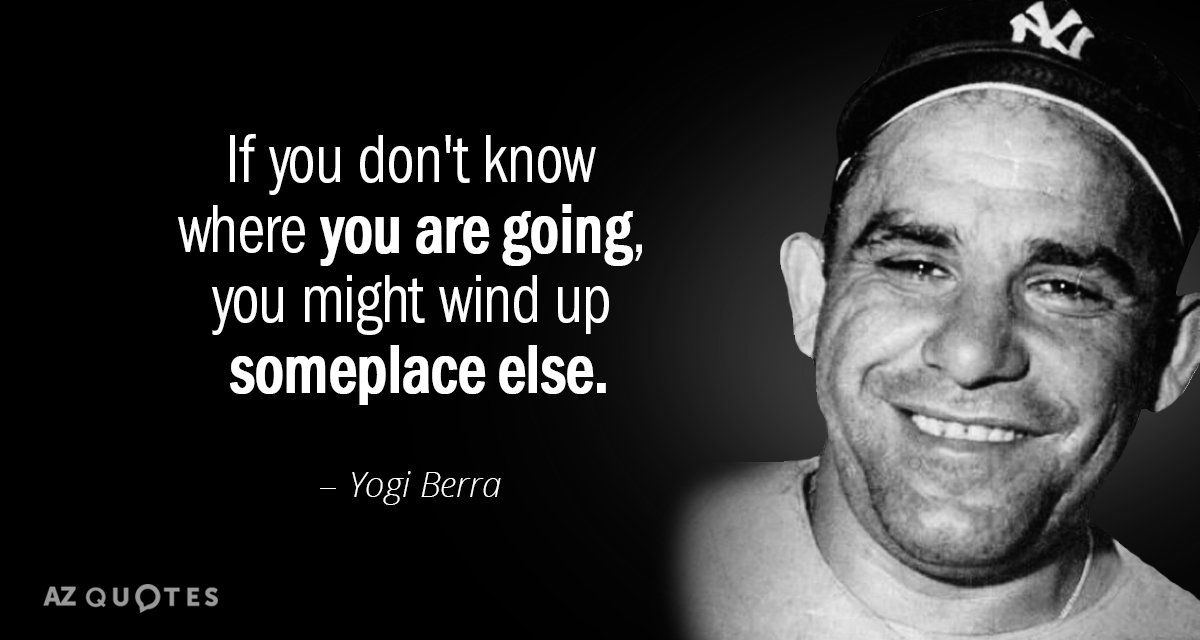 Yogi Berra quote: If you don't know where you are going, you might wind up  someplace... | Yogi berra quotes, Yogi berra, Fake quotes