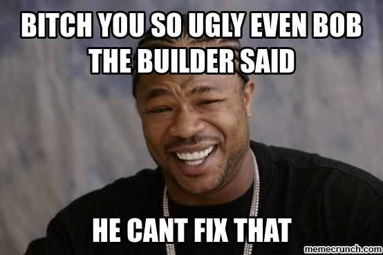 Funny I Love You Meme For Her : Bitch you so ugly even bob the builder said funny sayings