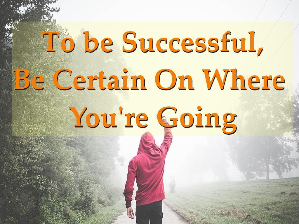 To be Successful, Be Certain On WhereYou're Going
