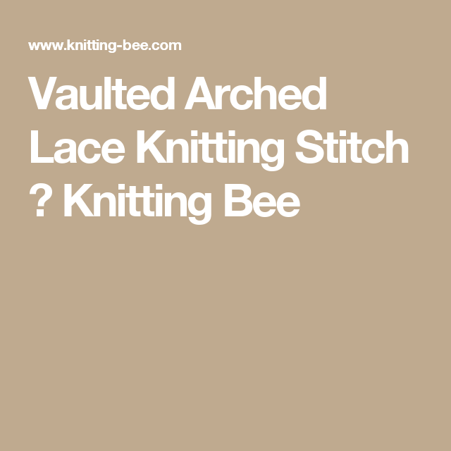 Vaulted Arched Lace Knitting Stitch ⋆ Knitting Bee