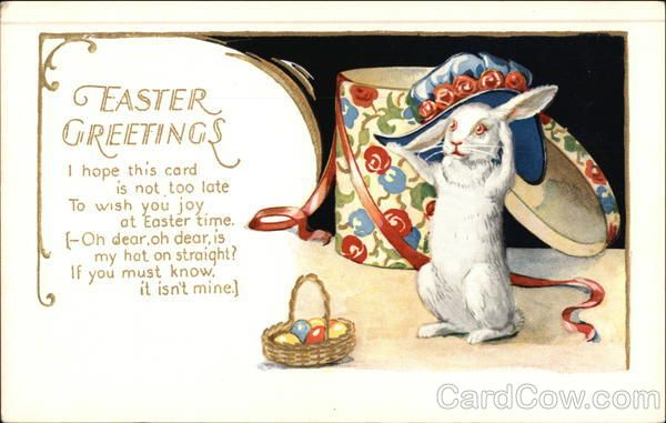 Easter Greetings Series 552 I hope this card is not too late To wish you joy at Easter time. Oh dear, oh dear, is my hat on straight? If you must know, it isn't mine