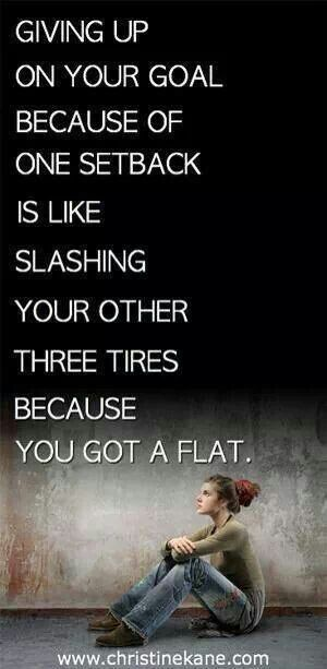 Giving up on your goal because of one setback is like slashing your other the tyres because you got a flat.