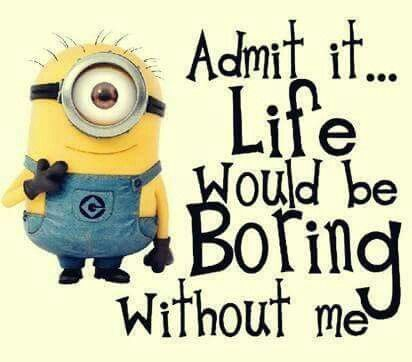 Minion Quote Admit It Life Would Be Boring Without Me Funny Quotes Miss You Funny Be Yourself Quotes