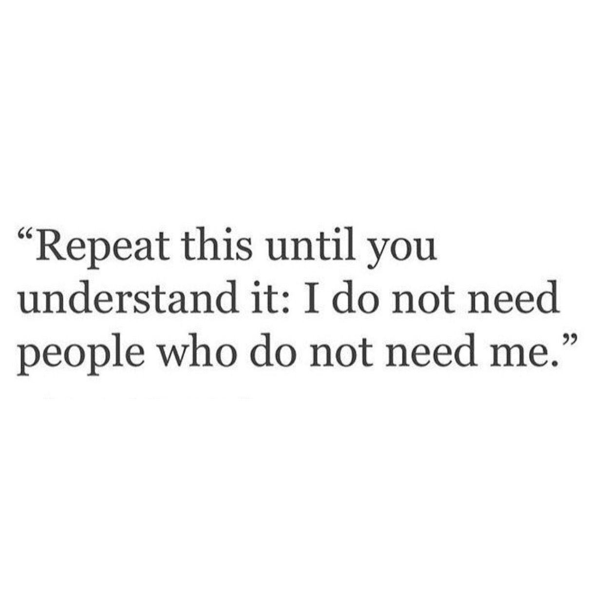 Repeat This Until You Understand It I Do Not Need People Who Do Not Need Me Personal Quotes Life Quotes Inspirational Quotes