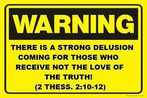"""""""Even him, whose coming is after the working of Satan with all power and signs and lying wonders, And with all deceivableness of unrighteousness in them that perish; because they received not the love of the truth, that they might be saved. And for this cause God shall send them strong delusion, that they should believe a lie: That they all might be damned who believed not the truth, but had pleasure in unrighteousness."""" 2 Thessalonians 2:9-12 iamnotashamedofthegospelofchrist.com Doris Hult"""