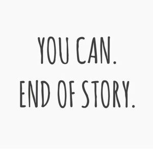 you can end of story it s true i know it and i believe in you
