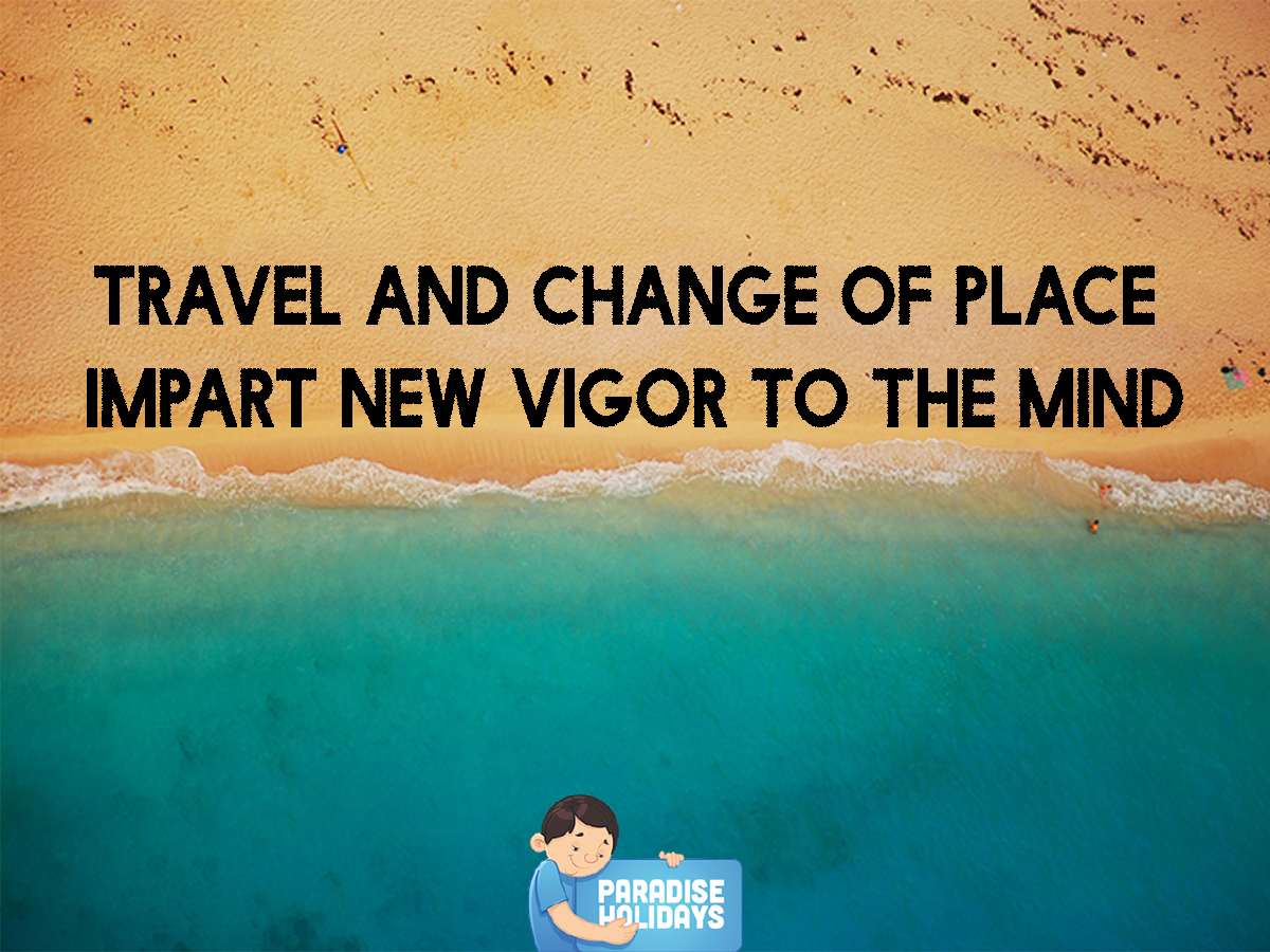 Travel and Change of Place impart new vigour to the mind ...