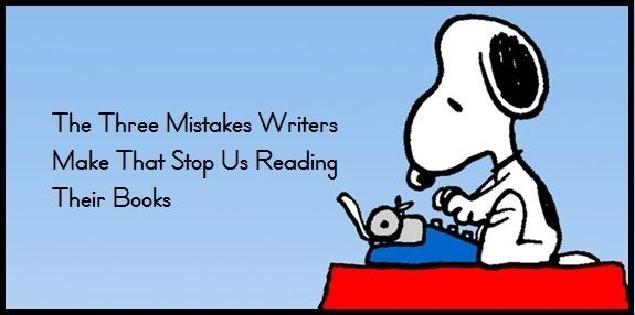 The Three Mistakes Writers Make That Stop Us Reading Their Books - Writers Write