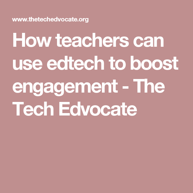 How teachers can use edtech to boost engagement - The Tech Edvocate