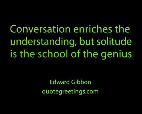 Conversation enriches the  understanding, but solitude is the school of the genius