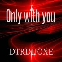 Only With You  Dtrdjjoxe (FINAL WORK) by ★DTRDJJOXΞ☆ on SoundCloud