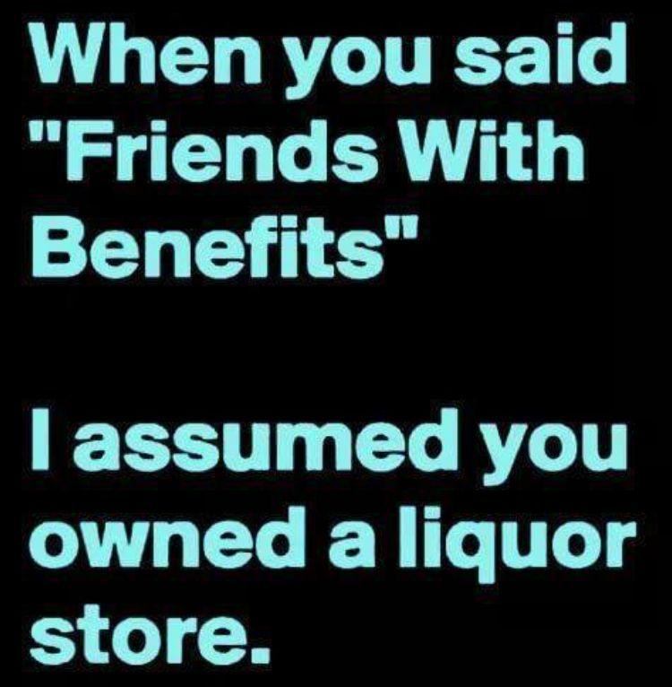 When You Said Friends With Benefits I Assumed You Owned A Liquor Store Funny Words Funny Quotes Sarcasm Humor