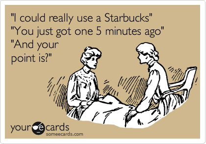 I could really use a Starbucks..