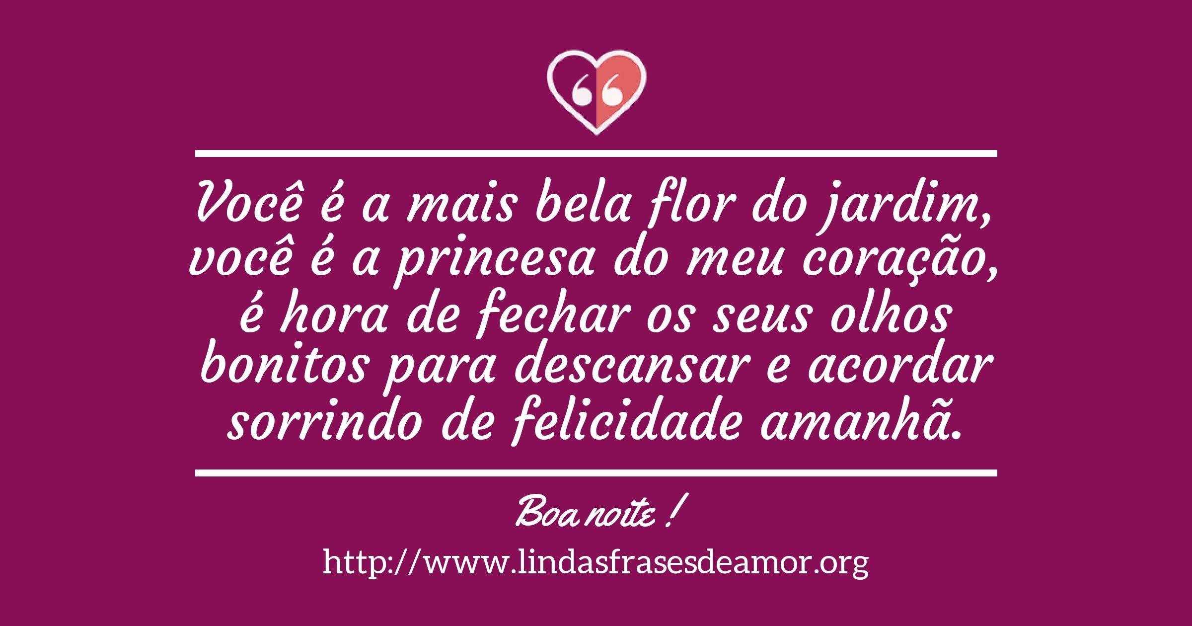 Você é a mais bela flor do jardim, você é a princesa do meu coração, é hora de fechar os seus olhos bonitos para descansar e acordar sorrindo de felicidade amanhã. http://www.lindasfrasesdeamor.org/mensagens/amor/boa-noite