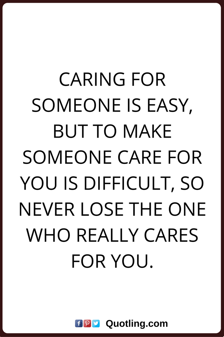 Care Quotes Caring For Someone Is Easy But To Make Someone Care For You Is Difficult So Never Lose The One Who Really Cares Care Quotes Quotes Love Your Life