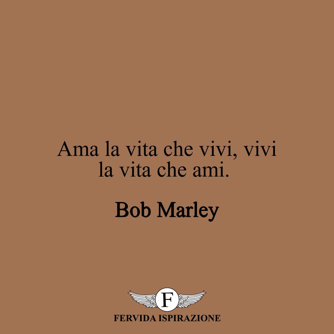 Ama la vita che vivi, vivi la vita che ami. -Bob Marley  #frasi #frasibelle #frasibrevi #frasifamose #aforismi #citazioni #ispirazione #FervidaIspirazione