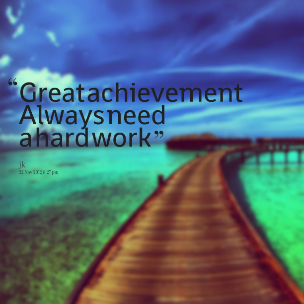 Quotes Picture great achievement always need a hard work