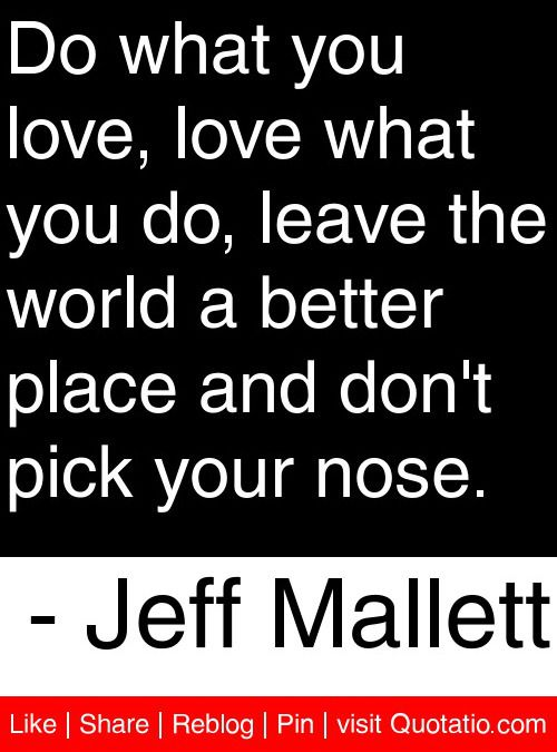 Do what you love, love what you do, leave the world a better place and don't pick your nose. - Jeff Mallett #quotes #quotations
