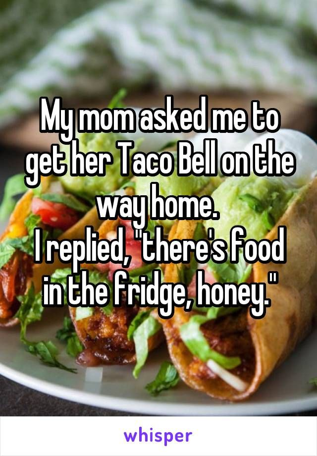 My Mom Asked Me To Get Her Taco Bell On The Way Home I Replied There S Food In The Fridge Honey Whisper Quotes Food Bones Funny