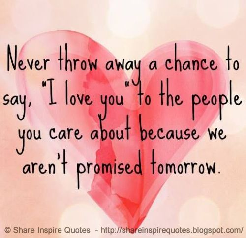 Never throw away chance to say 'I love you' to the people you care about because we aren't promised tomorrow. on imgfave