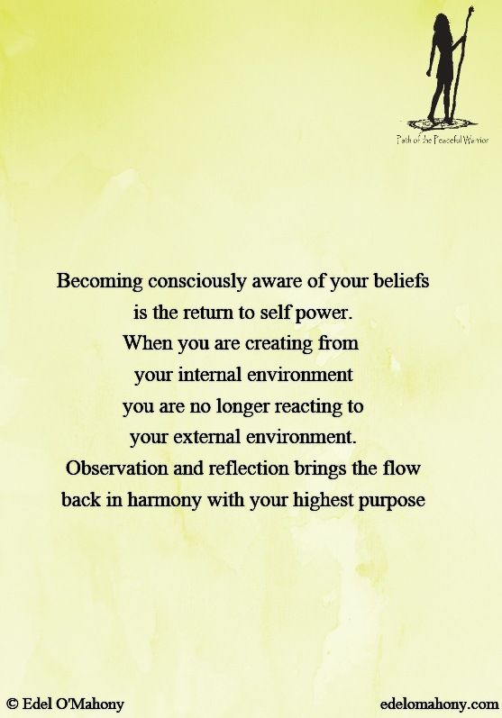 Becoming consciously aware of your beliefs is the return to self power. When you are creating from  your internal environment you are no longer reacting to your external environment. Observation and reflection brings the flow back in harmony with your highest purpose © Edel O'Mahony